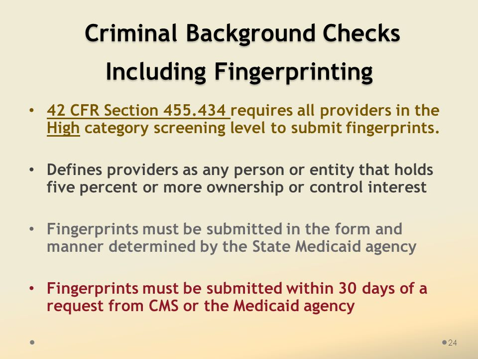 Criminal Background Checks Including Fingerprinting Criminal Background Checks Including Fingerprinting 42 CFR Section 455.434 requires all providers in the High category screening level to submit fingerprints.