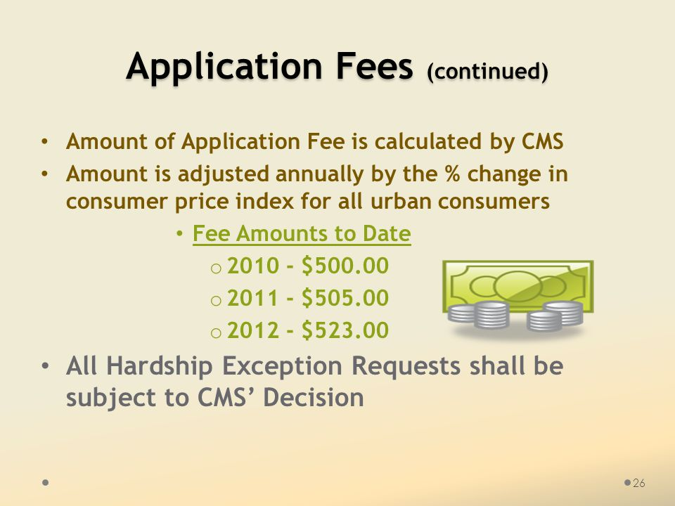 Application Fees (continued) Amount of Application Fee is calculated by CMS Amount is adjusted annually by the % change in consumer price index for al