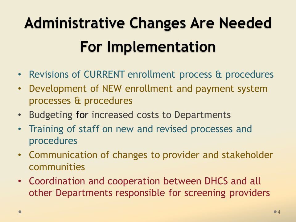 Administrative Changes Are Needed For Implementation Revisions of CURRENT enrollment process & procedures Development of NEW enrollment and payment system processes & procedures Budgeting for increased costs to Departments Training of staff on new and revised processes and procedures Communication of changes to provider and stakeholder communities Coordination and cooperation between DHCS and all other Departments responsible for screening providers 4