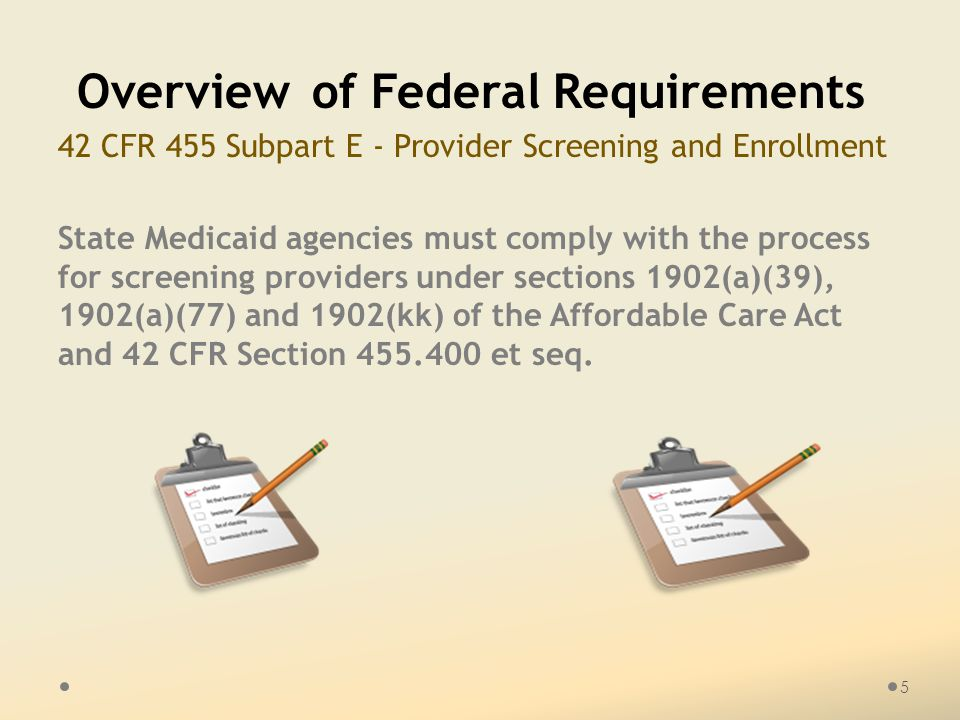 5 Overview of Federal Requirements 42 CFR 455 Subpart E - Provider Screening and Enrollment State Medicaid agencies must comply with the process for screening providers under sections 1902(a)(39), 1902(a)(77) and 1902(kk) of the Affordable Care Act and 42 CFR Section 455.400 et seq.