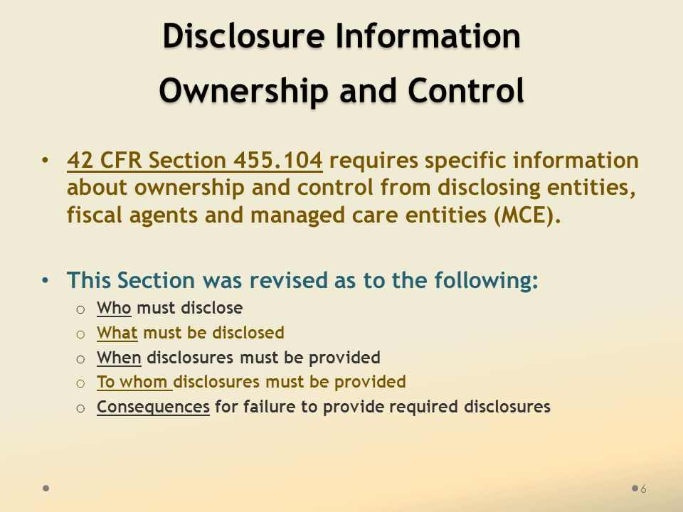 Disclosure Information Ownership and Control 42 CFR Section 455.104 requires specific information about ownership and control from disclosing entities, fiscal agents and managed care entities (MCE).