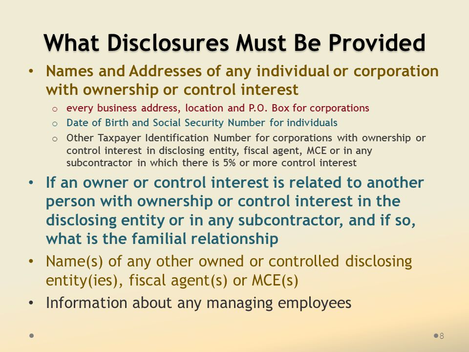 What Disclosures Must Be Provided Names and Addresses of any individual or corporation with ownership or control interest o every business address, lo