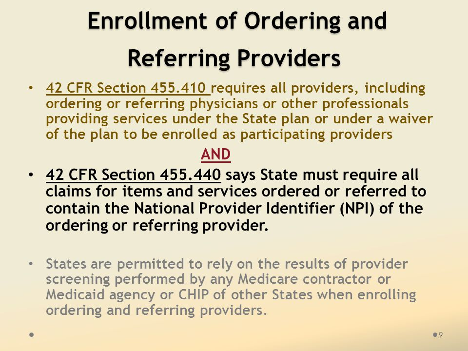 Enrollment of Ordering and Referring Providers Enrollment of Ordering and Referring Providers 42 CFR Section 455.410 requires all providers, including ordering or referring physicians or other professionals providing services under the State plan or under a waiver of the plan to be enrolled as participating providers AND 42 CFR Section 455.440 says State must require all claims for items and services ordered or referred to contain the National Provider Identifier (NPI) of the ordering or referring provider.