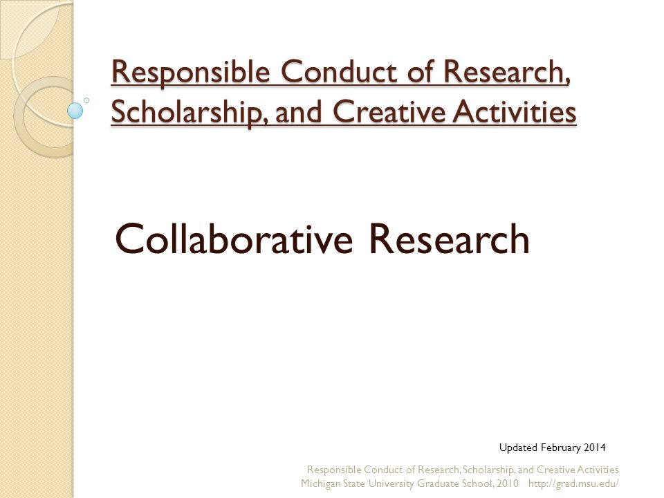 Responsible Conduct of Research, Scholarship, and Creative Activities Collaborative Research Responsible Conduct of Research, Scholarship, and Creative Activities Michigan State University Graduate School, Updated February 2014