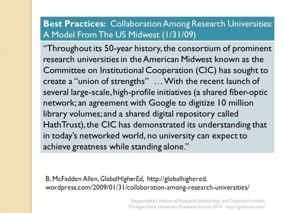 Responsible Conduct of Research, Scholarship, and Creative Activities Michigan State University Graduate School, Best Practices: Collaboration Among Research Universities: A Model From The US Midwest (1/31/09) Throughout its 50-year history, the consortium of prominent research universities in the American Midwest known as the Committee on Institutional Cooperation (CIC) has sought to create a union of strengths … With the recent launch of several large-scale, high-profile initiatives (a shared fiber-optic network; an agreement with Google to digitize 10 million library volumes; and a shared digital repository called HathTrust), the CIC has demonstrated its understanding that in today's networked world, no university can expect to achieve greatness while standing alone. B.