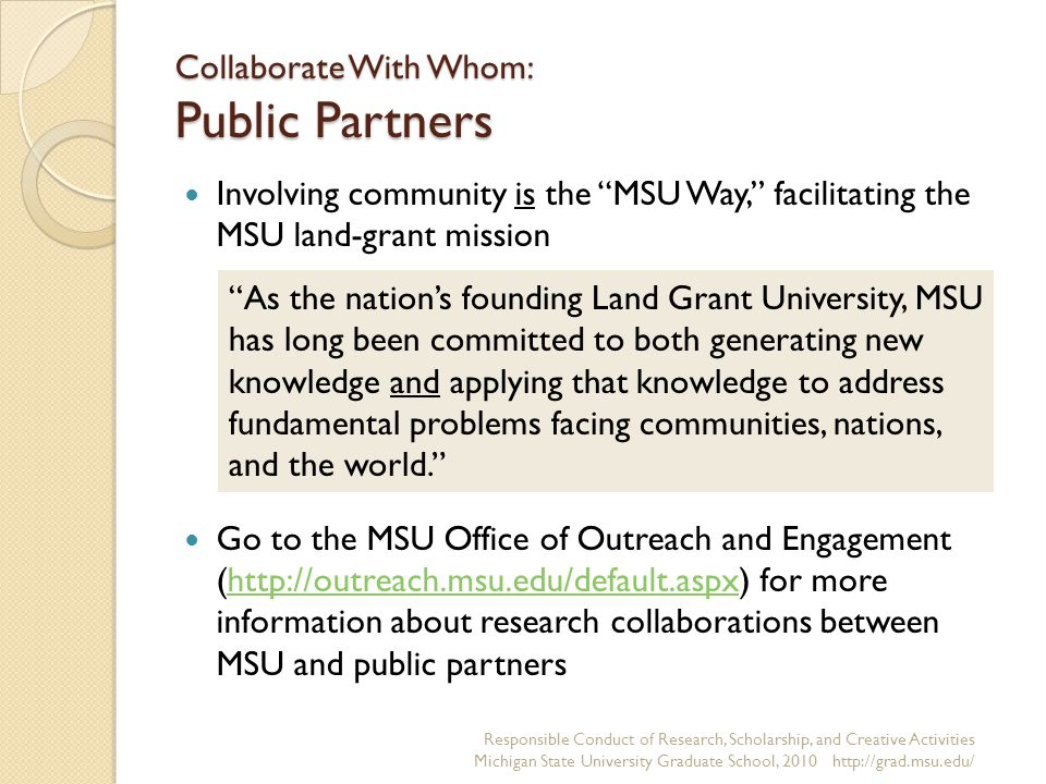 Collaborate With Whom: Public Partners Involving community is the MSU Way, facilitating the MSU land-grant mission Go to the MSU Office of Outreach and Engagement (  for more information about research collaborations between MSU and public partnershttp://outreach.msu.edu/default.aspx Responsible Conduct of Research, Scholarship, and Creative Activities Michigan State University Graduate School, As the nation's founding Land Grant University, MSU has long been committed to both generating new knowledge and applying that knowledge to address fundamental problems facing communities, nations, and the world.