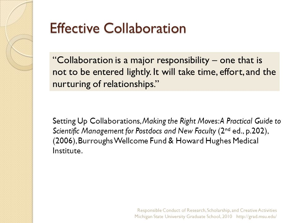 Effective Collaboration Responsible Conduct of Research, Scholarship, and Creative Activities Michigan State University Graduate School, Collaboration is a major responsibility – one that is not to be entered lightly.