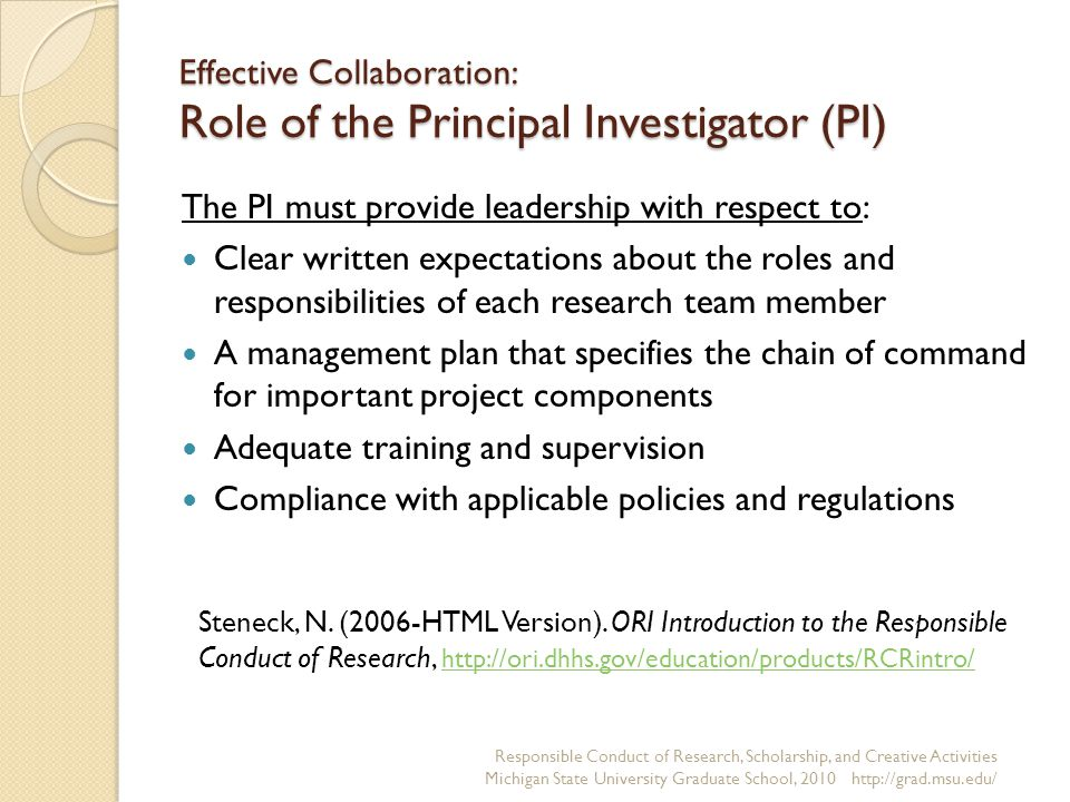 Effective Collaboration: Role of the Principal Investigator (PI) The PI must provide leadership with respect to: Clear written expectations about the roles and responsibilities of each research team member A management plan that specifies the chain of command for important project components Adequate training and supervision Compliance with applicable policies and regulations Responsible Conduct of Research, Scholarship, and Creative Activities Michigan State University Graduate School, Steneck, N.