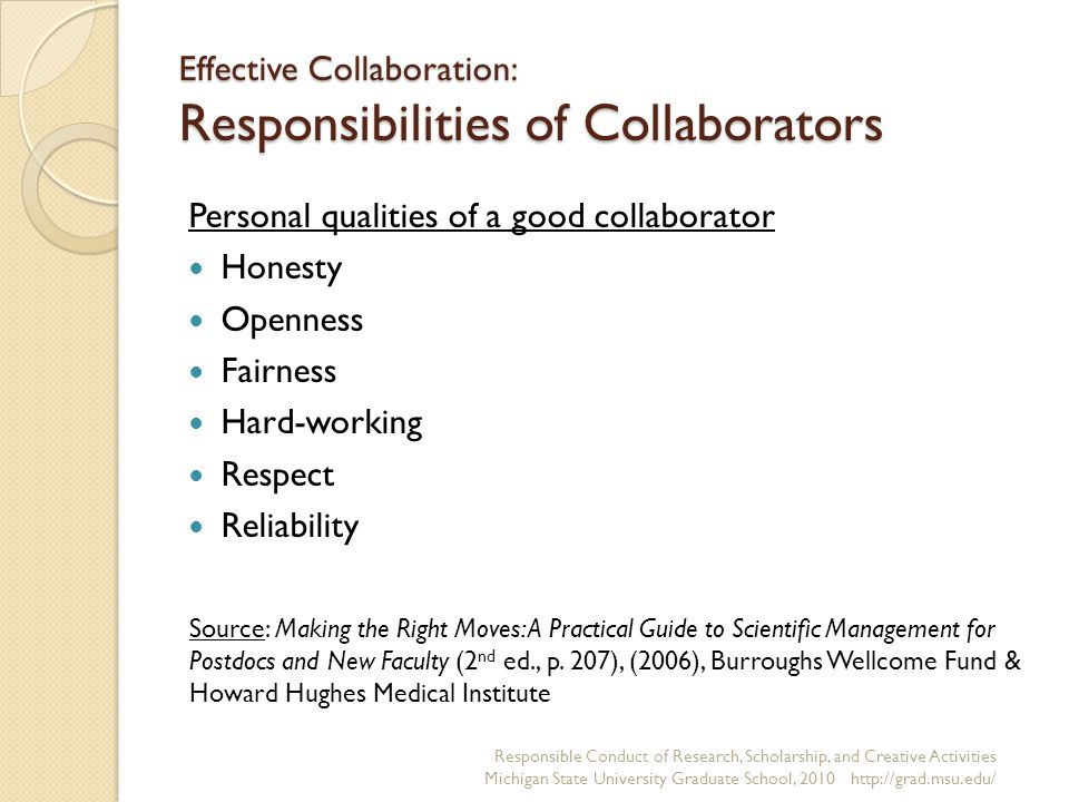 Effective Collaboration: Responsibilities of Collaborators Personal qualities of a good collaborator Honesty Openness Fairness Hard-working Respect Reliability Responsible Conduct of Research, Scholarship, and Creative Activities Michigan State University Graduate School, Source: Making the Right Moves: A Practical Guide to Scientific Management for Postdocs and New Faculty (2 nd ed., p.