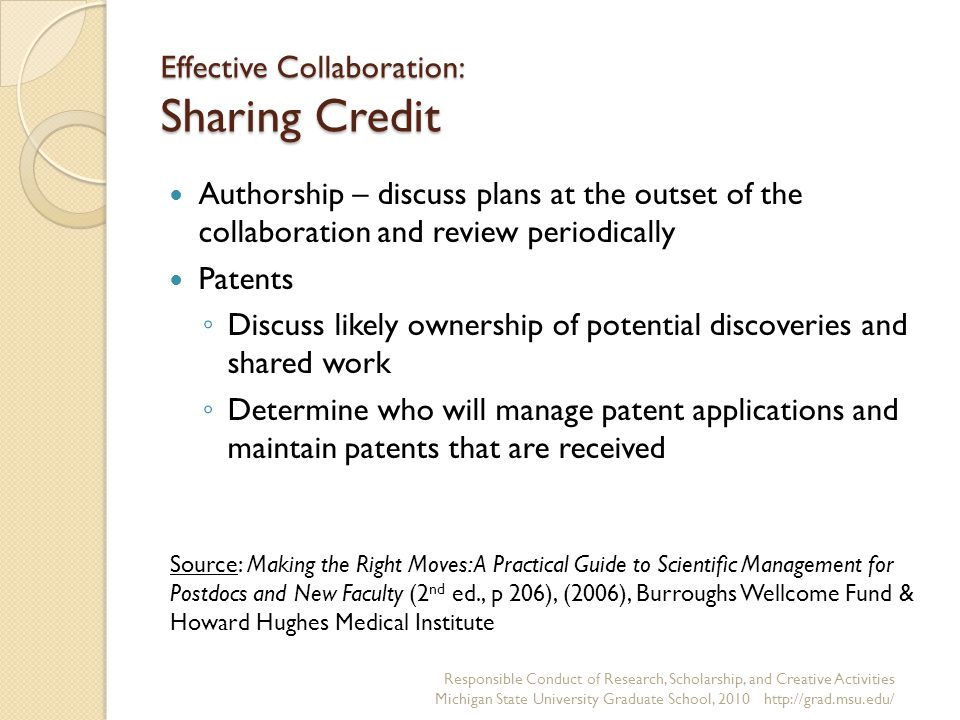 Effective Collaboration: Sharing Credit Authorship – discuss plans at the outset of the collaboration and review periodically Patents ◦ Discuss likely ownership of potential discoveries and shared work ◦ Determine who will manage patent applications and maintain patents that are received Responsible Conduct of Research, Scholarship, and Creative Activities Michigan State University Graduate School, Source: Making the Right Moves: A Practical Guide to Scientific Management for Postdocs and New Faculty (2 nd ed., p 206), (2006), Burroughs Wellcome Fund & Howard Hughes Medical Institute