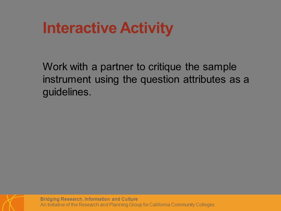 Bridging Research, Information and Culture An Initiative of the Research and Planning Group for California Community Colleges Interactive Activity Work with a partner to critique the sample instrument using the question attributes as a guidelines.