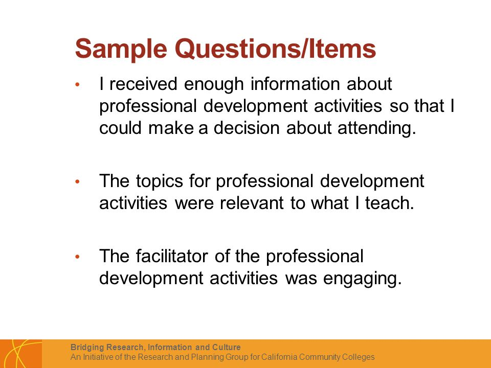 Bridging Research, Information and Culture An Initiative of the Research and Planning Group for California Community Colleges Sample Questions/Items I received enough information about professional development activities so that I could make a decision about attending.