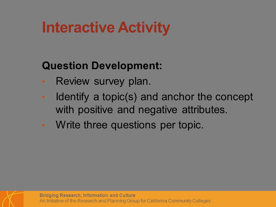 Bridging Research, Information and Culture An Initiative of the Research and Planning Group for California Community Colleges Interactive Activity Question Development: Review survey plan.
