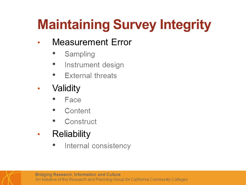 Bridging Research, Information and Culture An Initiative of the Research and Planning Group for California Community Colleges Maintaining Survey Integrity Measurement Error Sampling Instrument design External threats Validity Face Content Construct Reliability Internal consistency