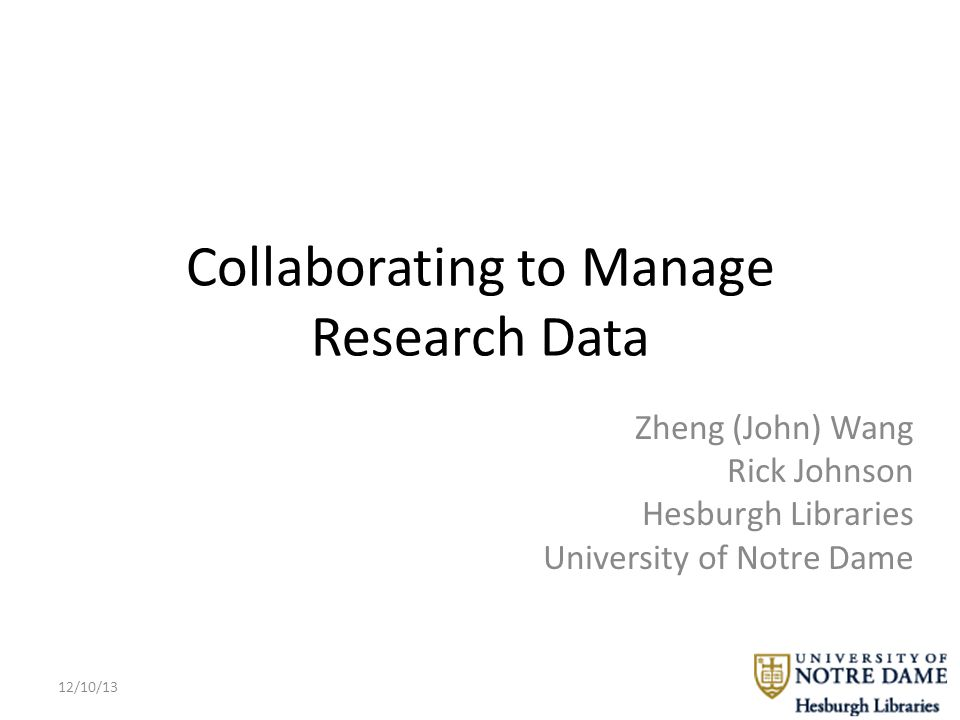 Collaborating to Manage Research Data Zheng (John) Wang Rick Johnson Hesburgh Libraries University of Notre Dame 12/10/13