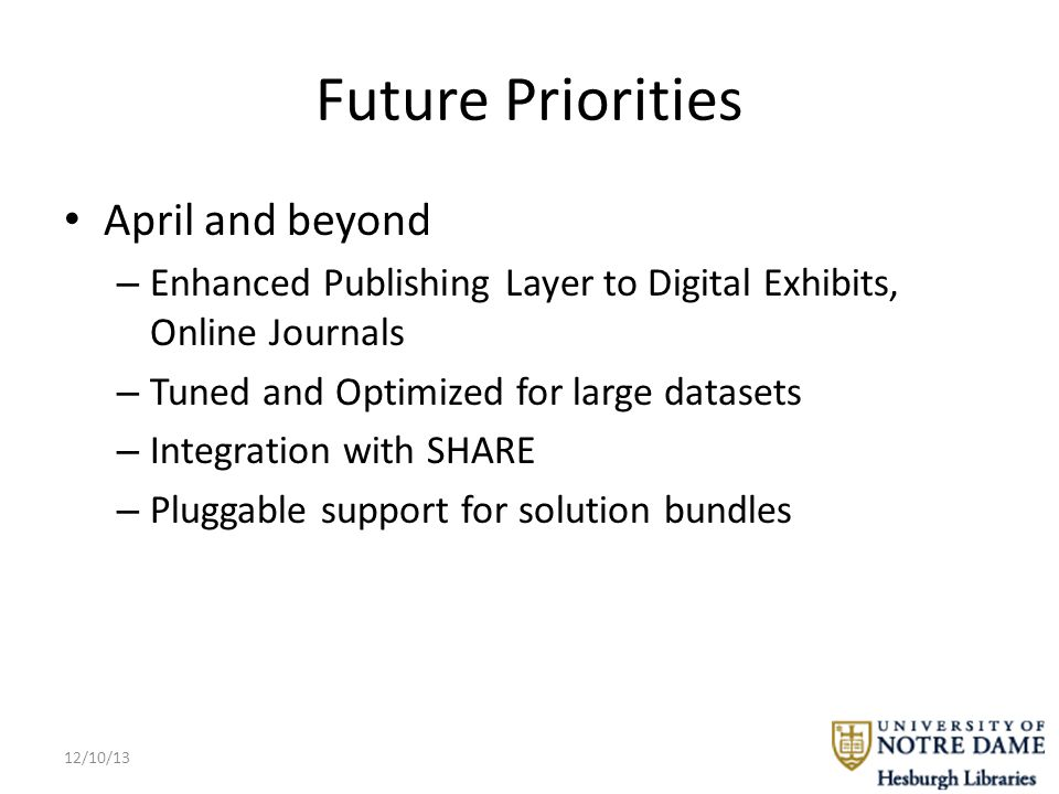 Future Priorities April and beyond – Enhanced Publishing Layer to Digital Exhibits, Online Journals – Tuned and Optimized for large datasets – Integration with SHARE – Pluggable support for solution bundles 12/10/13