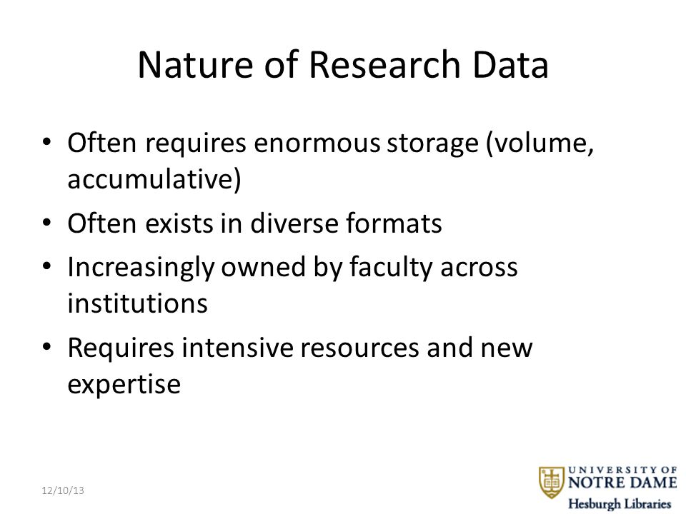 Nature of Research Data Often requires enormous storage (volume, accumulative) Often exists in diverse formats Increasingly owned by faculty across institutions Requires intensive resources and new expertise 12/10/13