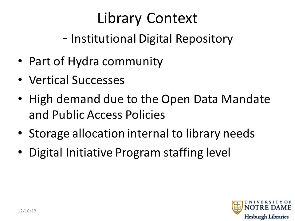 Library Context - Institutional Digital Repository Part of Hydra community Vertical Successes High demand due to the Open Data Mandate and Public Access Policies Storage allocation internal to library needs Digital Initiative Program staffing level 12/10/13