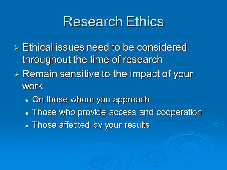 Research Ethics  Ethical issues need to be considered throughout the time of research  Remain sensitive to the impact of your work On those whom you