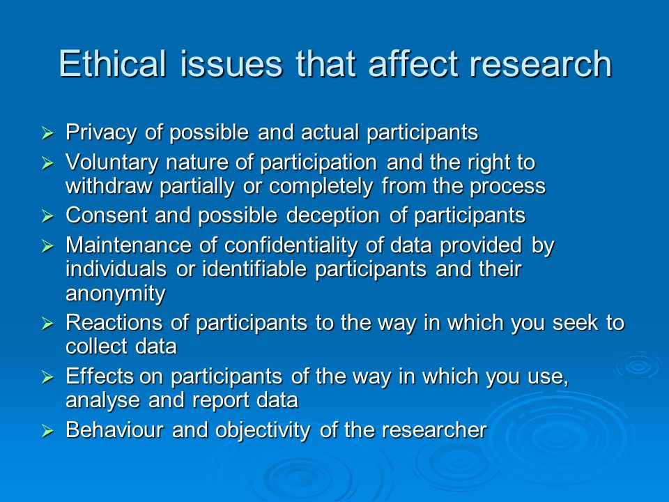 Ethical issues that affect research  Privacy of possible and actual participants  Voluntary nature of participation and the right to withdraw partia
