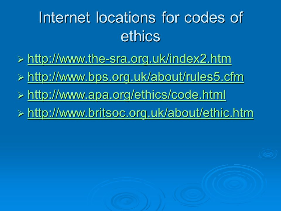 Internet locations for codes of ethics  http://www.the-sra.org.uk/index2.htm http://www.the-sra.org.uk/index2.htm  http://www.bps.org.uk/about/rules
