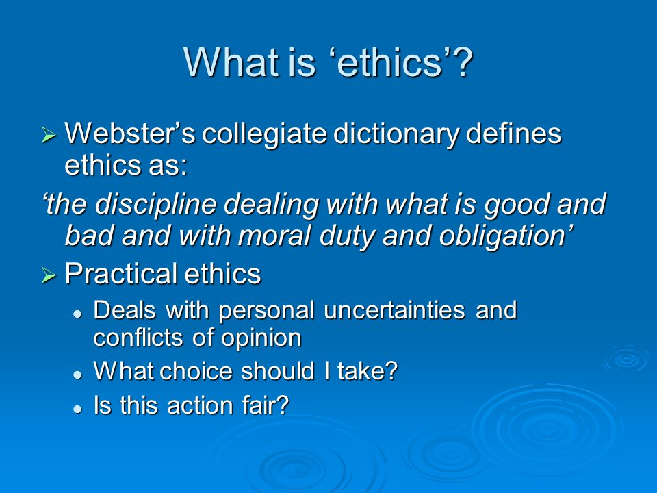 What is 'ethics'?  Webster's collegiate dictionary defines ethics as: 'the discipline dealing with what is good and bad and with moral duty and oblig