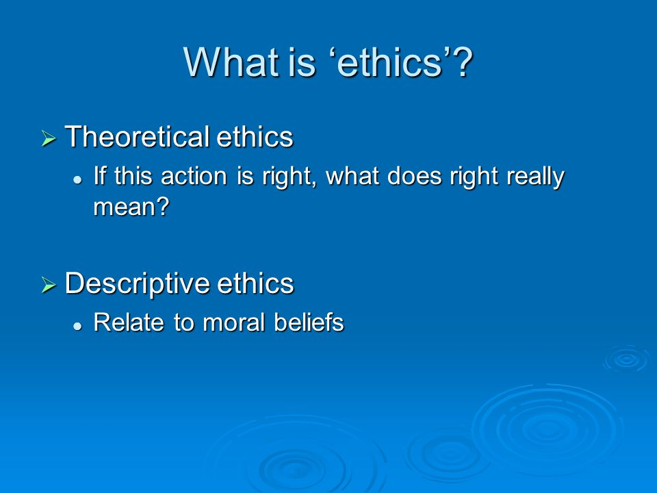 What is 'ethics'?  Theoretical ethics If this action is right, what does right really mean? If this action is right, what does right really mean?  D