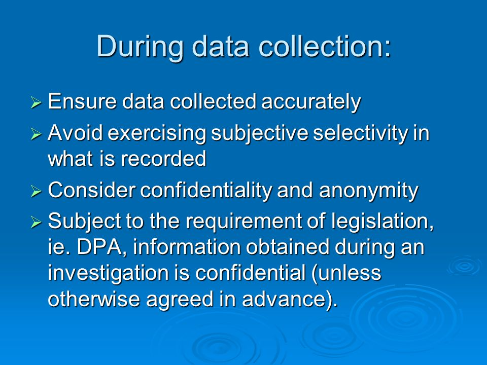 During data collection:  Ensure data collected accurately  Avoid exercising subjective selectivity in what is recorded  Consider confidentiality an