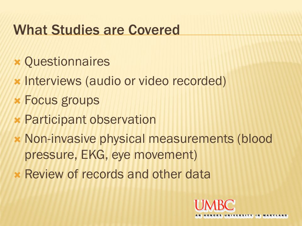 What Studies are Covered  Questionnaires  Interviews (audio or video recorded)  Focus groups  Participant observation  Non-invasive physical measurements (blood pressure, EKG, eye movement)  Review of records and other data