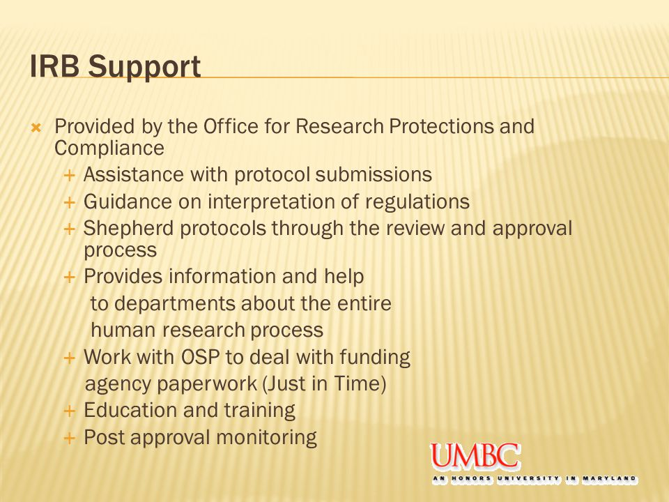 IRB Support  Provided by the Office for Research Protections and Compliance  Assistance with protocol submissions  Guidance on interpretation of regulations  Shepherd protocols through the review and approval process  Provides information and help to departments about the entire human research process  Work with OSP to deal with funding agency paperwork (Just in Time)  Education and training  Post approval monitoring