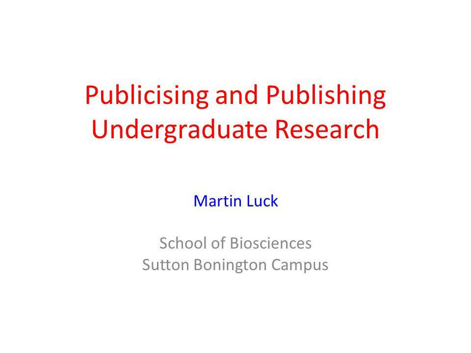 Publicising and Publishing Undergraduate Research Martin Luck School of Biosciences Sutton Bonington Campus