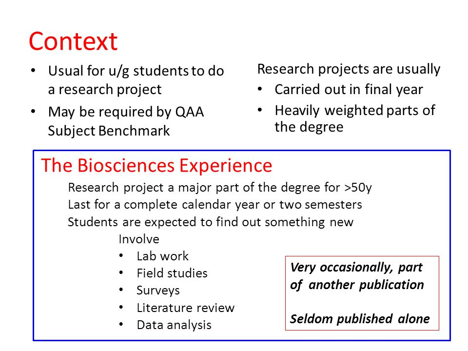 Context Usual for u/g students to do a research project May be required by QAA Subject Benchmark Research projects are usually Carried out in final year Heavily weighted parts of the degree Research project a major part of the degree for >50y Last for a complete calendar year or two semesters Students are expected to find out something new Involve Lab work Field studies Surveys Literature review Data analysis Very occasionally, part of another publication Seldom published alone The Biosciences Experience