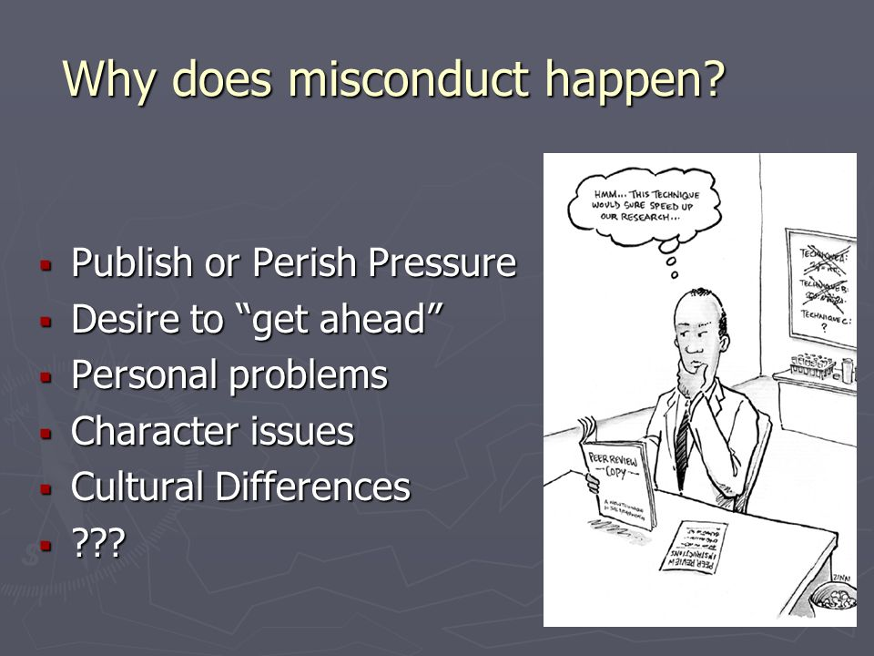 """Why does misconduct happen?  Publish or Perish Pressure  Desire to """"get ahead""""  Personal problems  Character issues  Cultural Differences  ???"""