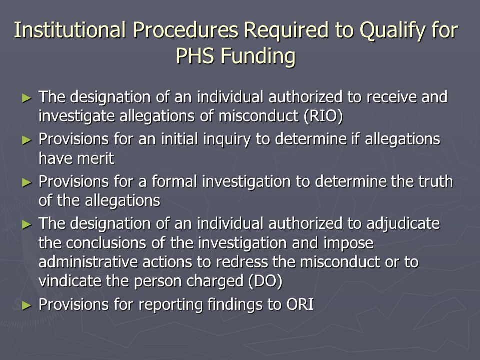 Institutional Procedures Required to Qualify for PHS Funding ► The designation of an individual authorized to receive and investigate allegations of m