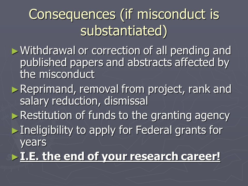 Consequences (if misconduct is substantiated) ► Withdrawal or correction of all pending and published papers and abstracts affected by the misconduct