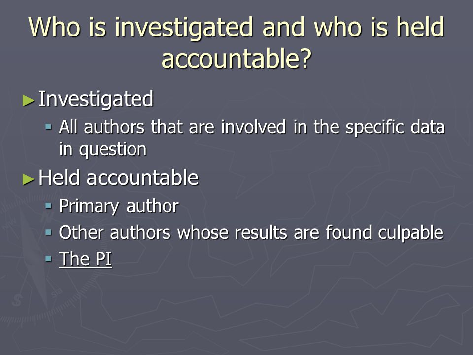 Who is investigated and who is held accountable? ► Investigated  All authors that are involved in the specific data in question ► Held accountable 