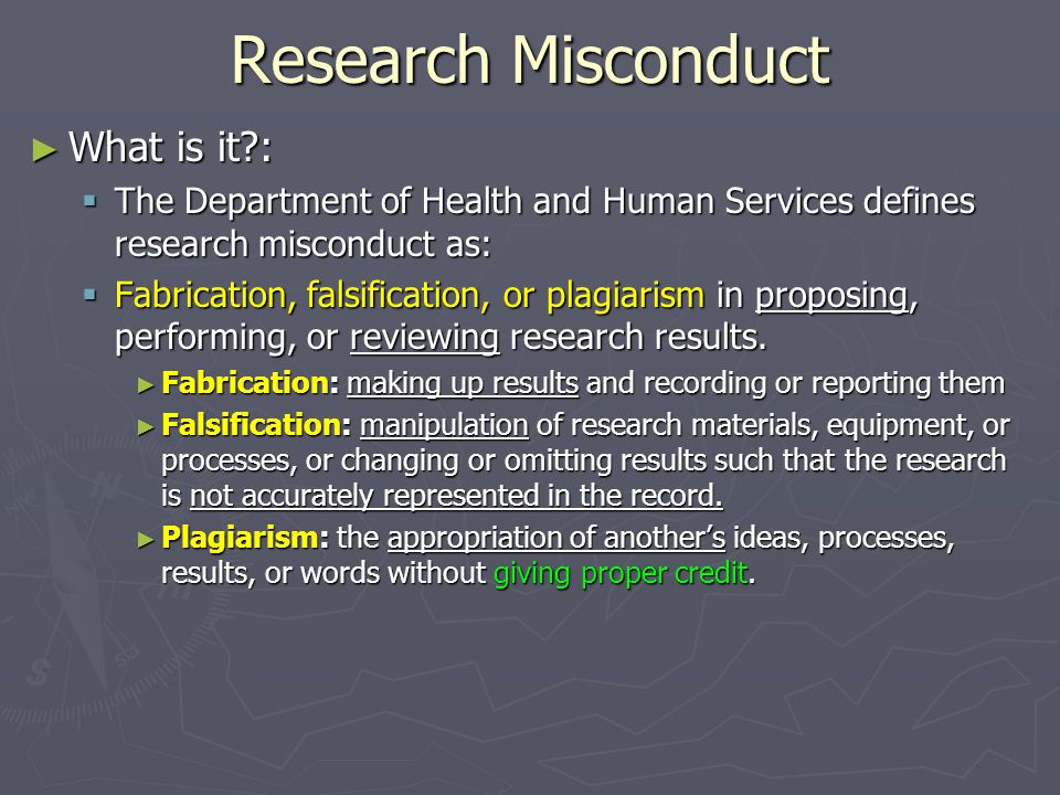 Criteria for Research Misconduct  Represents a significant departure from accepted practices  Has been committed intentionally, or knowingly, or recklessly; and  Can be proven by a preponderance of evidence  What is NOT MISCONDUCT: honest, unintentional error + = Research Misconduct