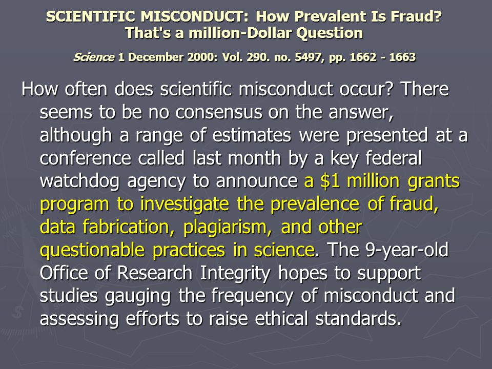 Department of Health & Human Services received Department of Health & Human Services received 267 reports of research misconduct (2004) 267 reports of research misconduct (2004) 50% increase from 2003 50% increase from 2003 35% of closed cases involve research misconduct 35% of closed cases involve research misconduct ► What is it not:  Honest error or differences of opinion