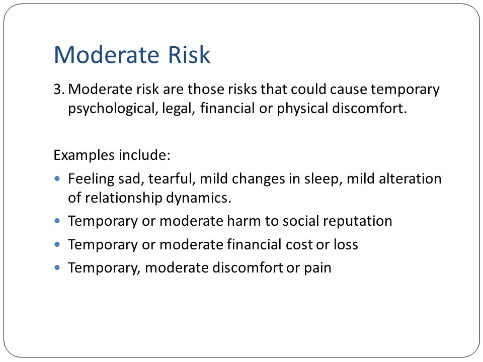 Moderate Risk 3.Moderate risk are those risks that could cause temporary psychological, legal, financial or physical discomfort. Examples include: Fee