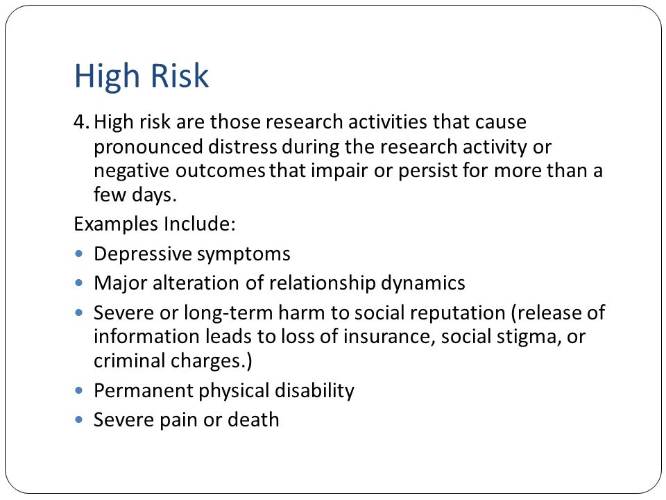 High Risk 4. High risk are those research activities that cause pronounced distress during the research activity or negative outcomes that impair or p