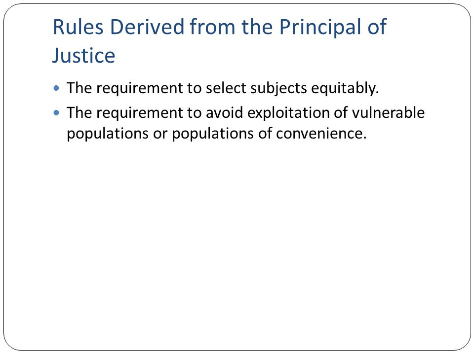 Rules Derived from the Principal of Justice The requirement to select subjects equitably. The requirement to avoid exploitation of vulnerable populati