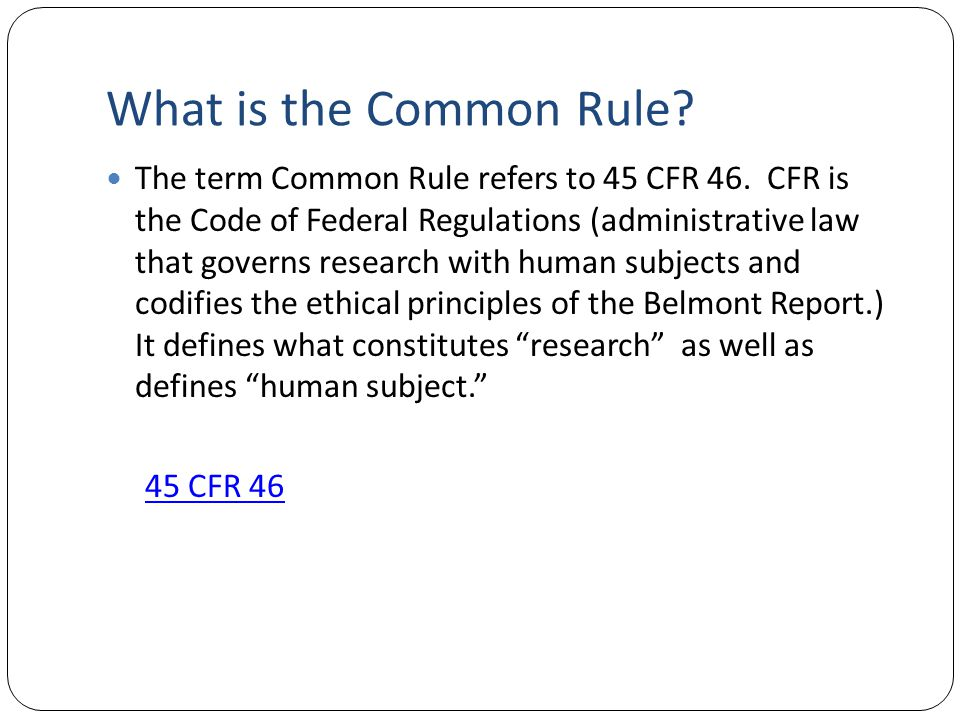 What is the Common Rule? The term Common Rule refers to 45 CFR 46. CFR is the Code of Federal Regulations (administrative law that governs research wi