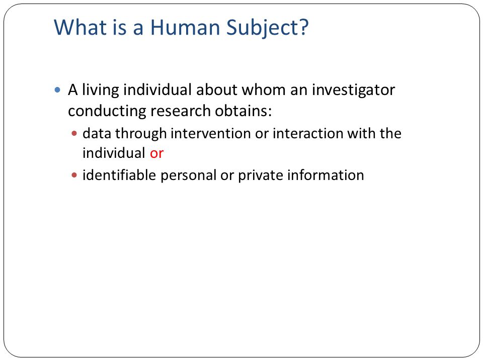 What is a Human Subject? A living individual about whom an investigator conducting research obtains: data through intervention or interaction with the