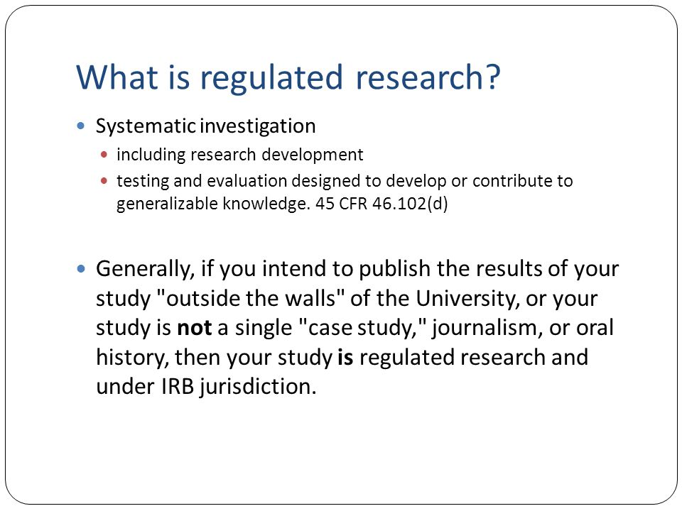 What is regulated research? Systematic investigation including research development testing and evaluation designed to develop or contribute to genera