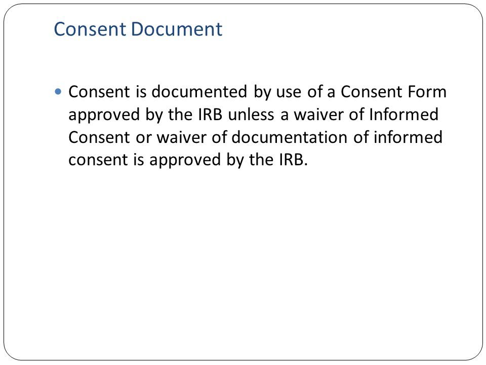 Consent Document Consent is documented by use of a Consent Form approved by the IRB unless a waiver of Informed Consent or waiver of documentation of