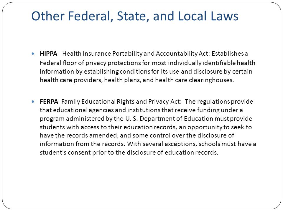 Other Federal, State, and Local Laws HIPPA Health Insurance Portability and Accountability Act: Establishes a Federal floor of privacy protections for