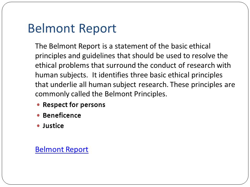 Belmont Report The Belmont Report is a statement of the basic ethical principles and guidelines that should be used to resolve the ethical problems th