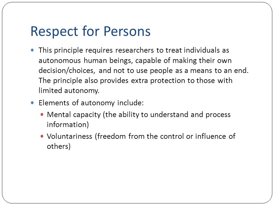 Respect for Persons This principle requires researchers to treat individuals as autonomous human beings, capable of making their own decision/choices,