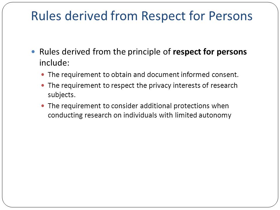 Rules derived from Respect for Persons Rules derived from the principle of respect for persons include: The requirement to obtain and document informe