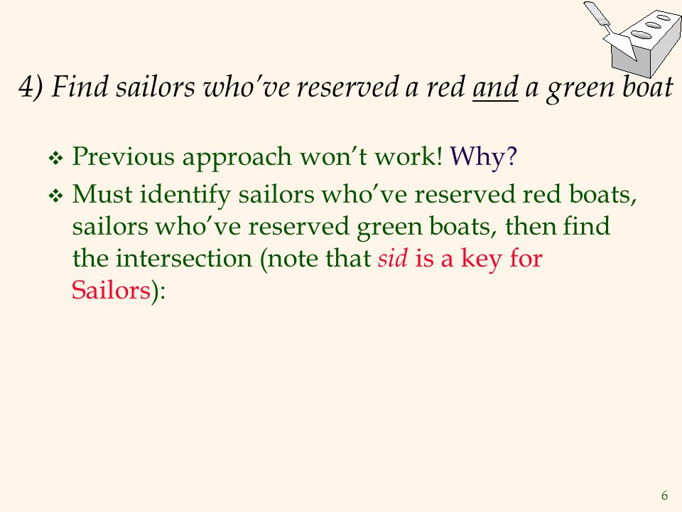 6 4) Find sailors who've reserved a red and a green boat  Previous approach won't work! Why?  Must identify sailors who've reserved red boats, sailo